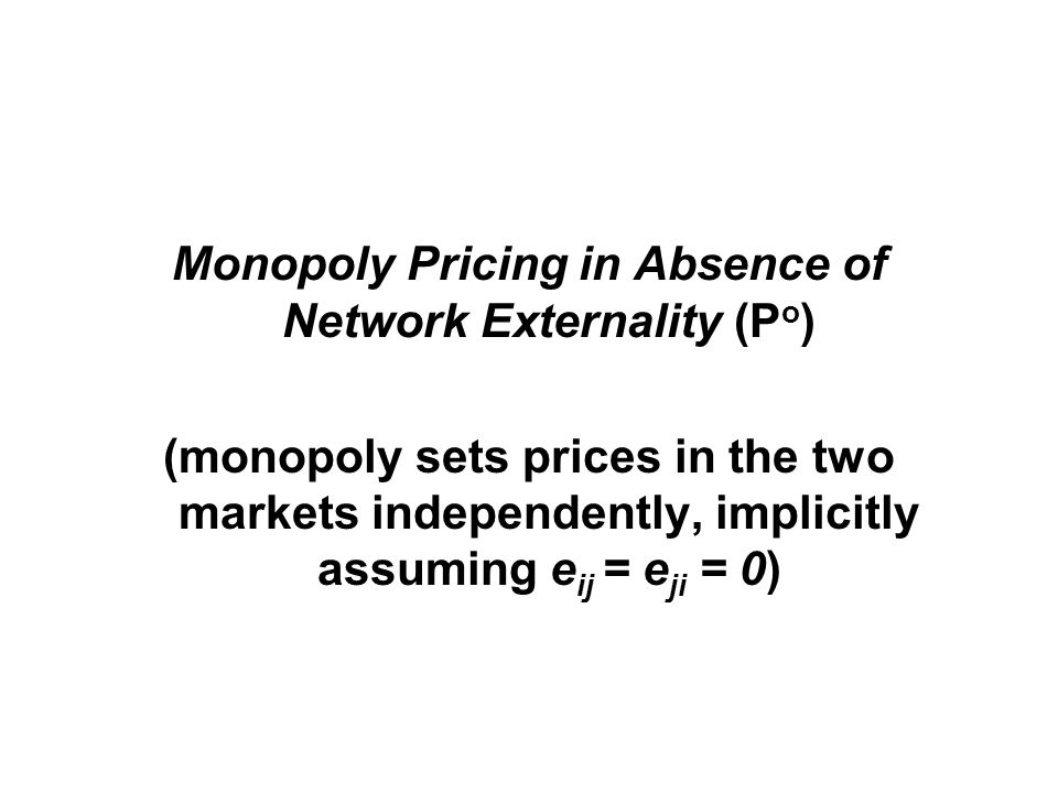 Monopoly Pricing in Absence of Network Externality (P o ) (monopoly sets prices in the two markets independently, implicitly assuming e ij = e ji = 0)