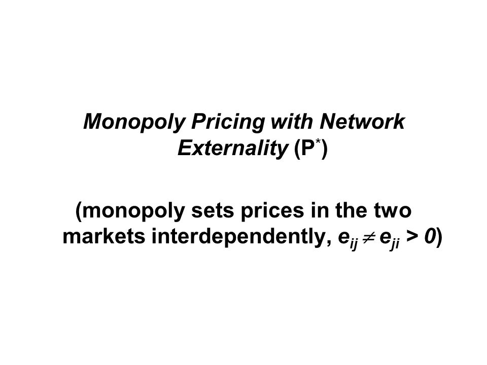 Monopoly Pricing with Network Externality (P * ) (monopoly sets prices in the two markets interdependently, e ij  e ji > 0)