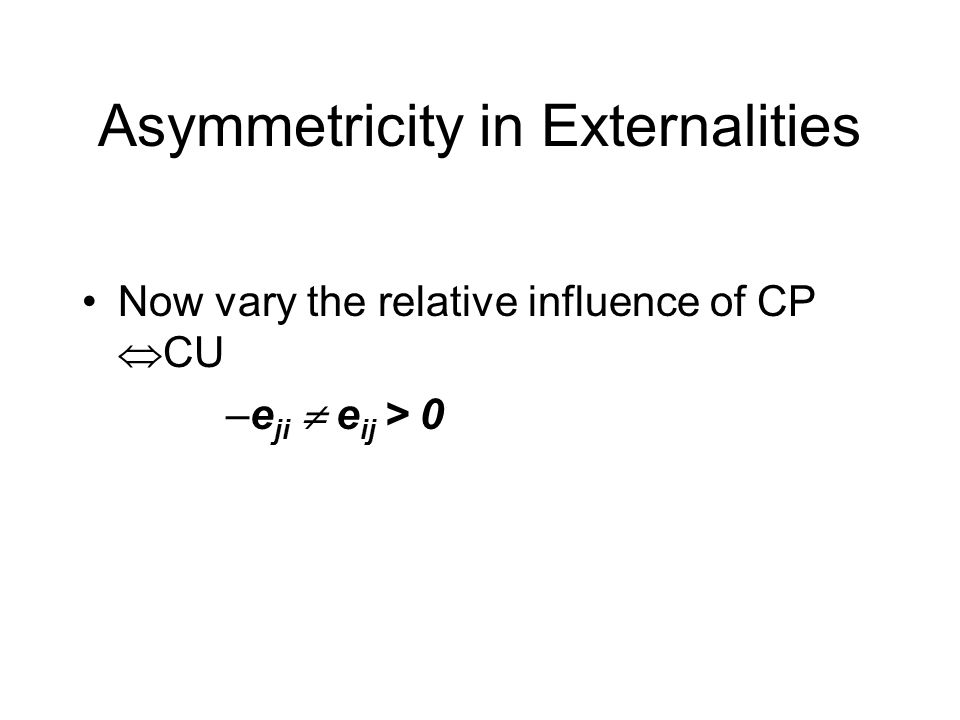 Asymmetricity in Externalities Now vary the relative influence of CP  CU –e ji  e ij > 0