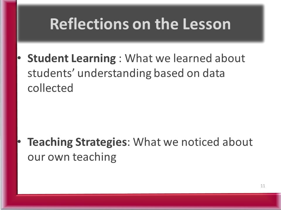 Student Learning : What we learned about students' understanding based on data collected Teaching Strategies: What we noticed about our own teaching 11