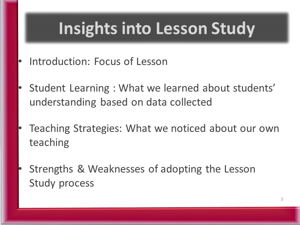 Introduction: Focus of Lesson Student Learning : What we learned about students' understanding based on data collected Teaching Strategies: What we noticed about our own teaching Strengths & Weaknesses of adopting the Lesson Study process 3