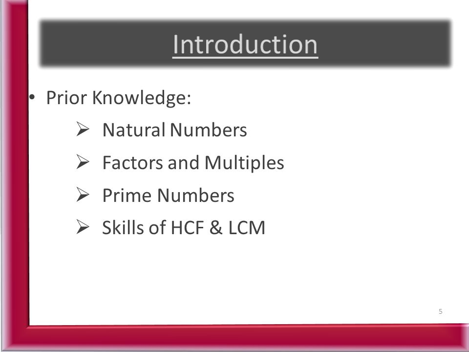 Prior Knowledge:  Natural Numbers  Factors and Multiples  Prime Numbers  Skills of HCF & LCM 5