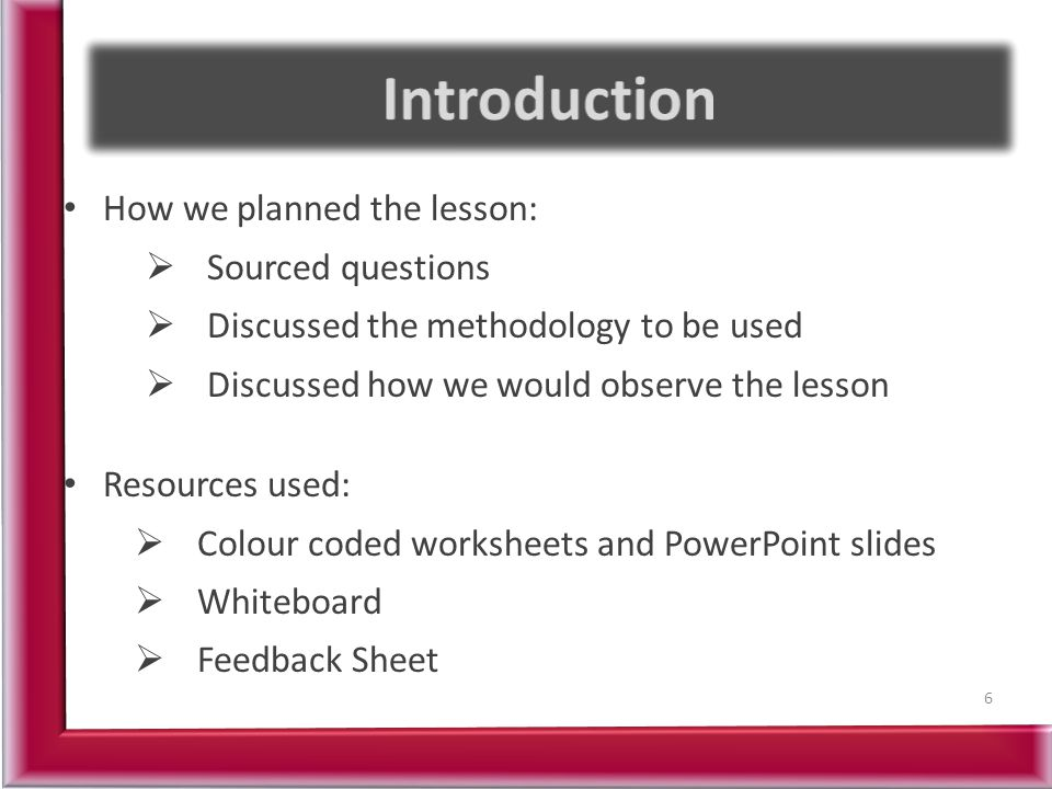 How we planned the lesson:  Sourced questions  Discussed the methodology to be used  Discussed how we would observe the lesson Resources used:  Colour coded worksheets and PowerPoint slides  Whiteboard  Feedback Sheet 6
