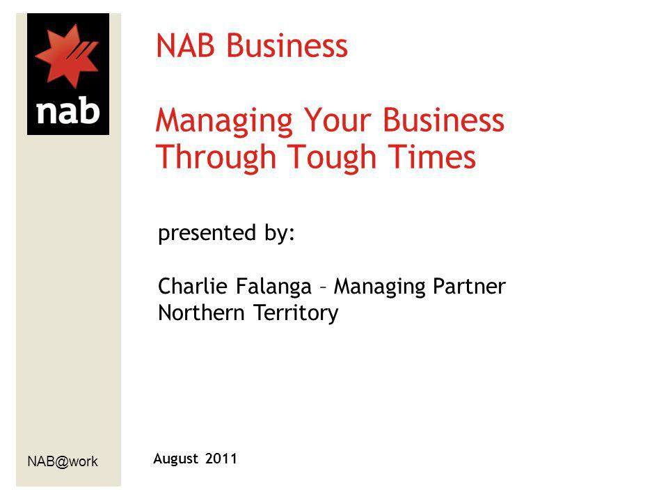 NAB@work August 2011 NAB Business Managing Your Business Through Tough Times presented by: Charlie Falanga – Managing Partner Northern Territory