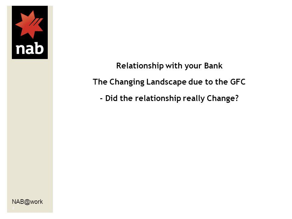 NAB@work 2 Relationship with your Bank The Changing Landscape due to the GFC - Did the relationship really Change