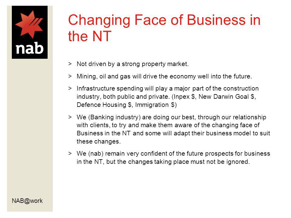 NAB@work 7 Changing Face of Business in the NT >Not driven by a strong property market. >Mining, oil and gas will drive the economy well into the futu