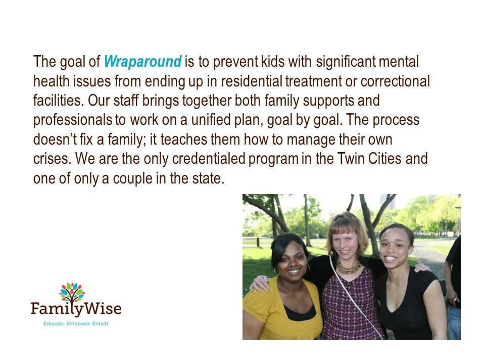 The goal of Wraparound is to prevent kids with significant mental health issues from ending up in residential treatment or correctional facilities.