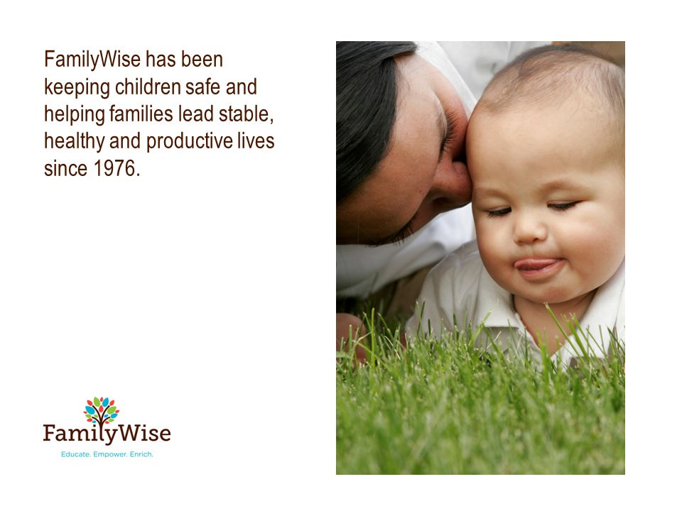 FamilyWise has been keeping children safe and helping families lead stable, healthy and productive lives since 1976.