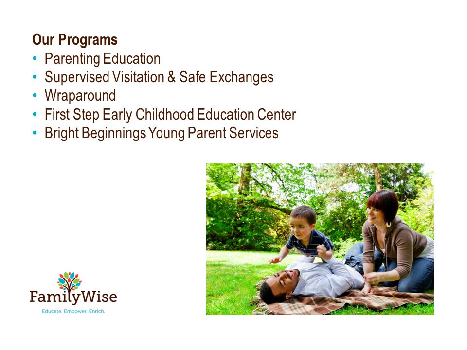 Our Programs Parenting Education Supervised Visitation & Safe Exchanges Wraparound First Step Early Childhood Education Center Bright Beginnings Young Parent Services