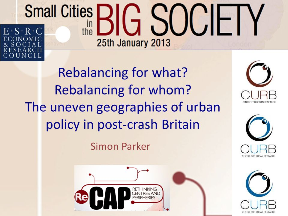 Rebalancing for what? Rebalancing for whom? The uneven geographies of urban policy in post-crash Britain Simon Parker
