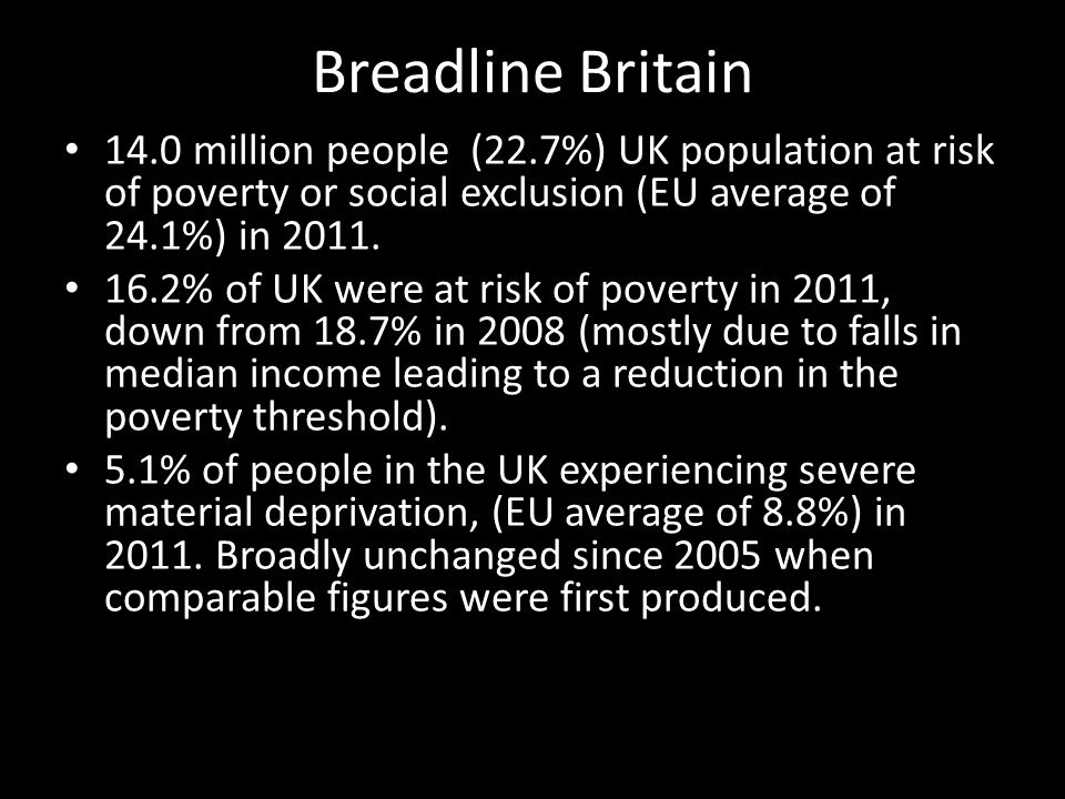 Breadline Britain 14.0 million people (22.7%) UK population at risk of poverty or social exclusion (EU average of 24.1%) in 2011. 16.2% of UK were at