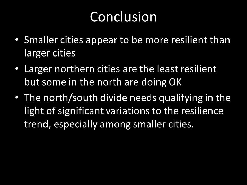 Smaller cities appear to be more resilient than larger cities Larger northern cities are the least resilient but some in the north are doing OK The north/south divide needs qualifying in the light of significant variations to the resilience trend, especially among smaller cities.