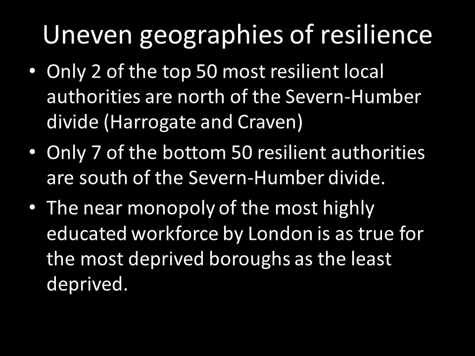 Uneven geographies of resilience Only 2 of the top 50 most resilient local authorities are north of the Severn-Humber divide (Harrogate and Craven) Only 7 of the bottom 50 resilient authorities are south of the Severn-Humber divide.