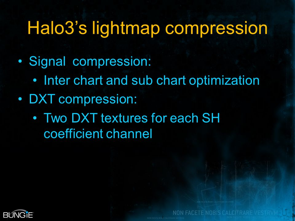 Halo3's lightmap compression Signal compression: Inter chart and sub chart optimization DXT compression: Two DXT textures for each SH coefficient chan
