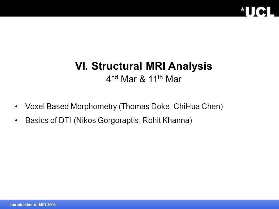 VI. Structural MRI Analysis 4 nd Mar & 11 th Mar Voxel Based Morphometry (Thomas Doke, ChiHua Chen) Basics of DTI (Nikos Gorgoraptis, Rohit Khanna)