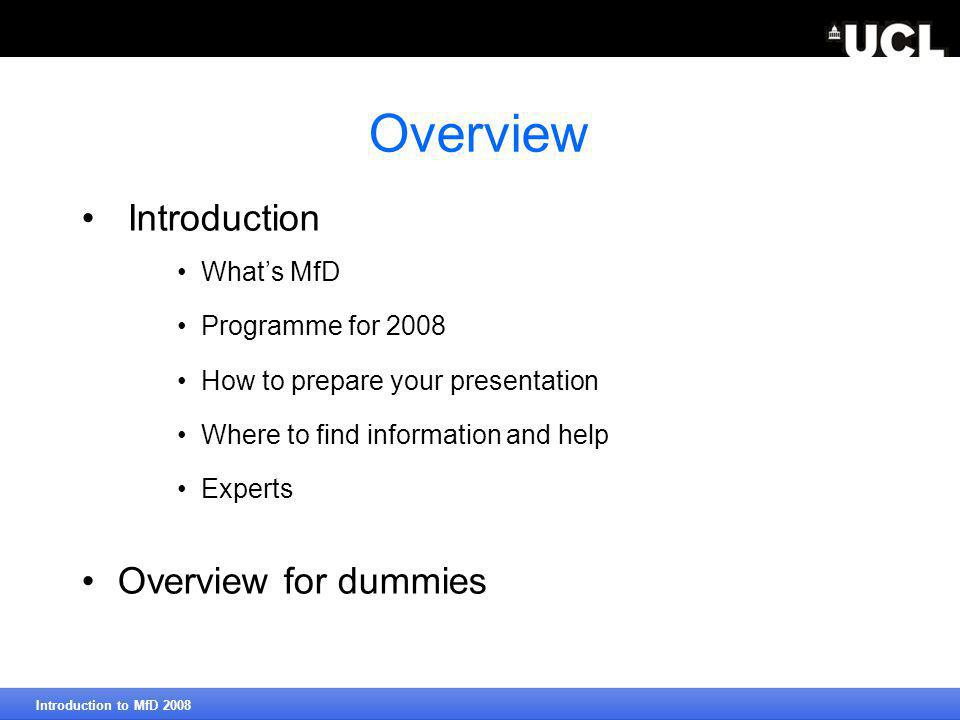 Overview Introduction What's MfD Programme for 2008 How to prepare your presentation Where to find information and help Experts Overview for dummies Introduction to MfD 2008