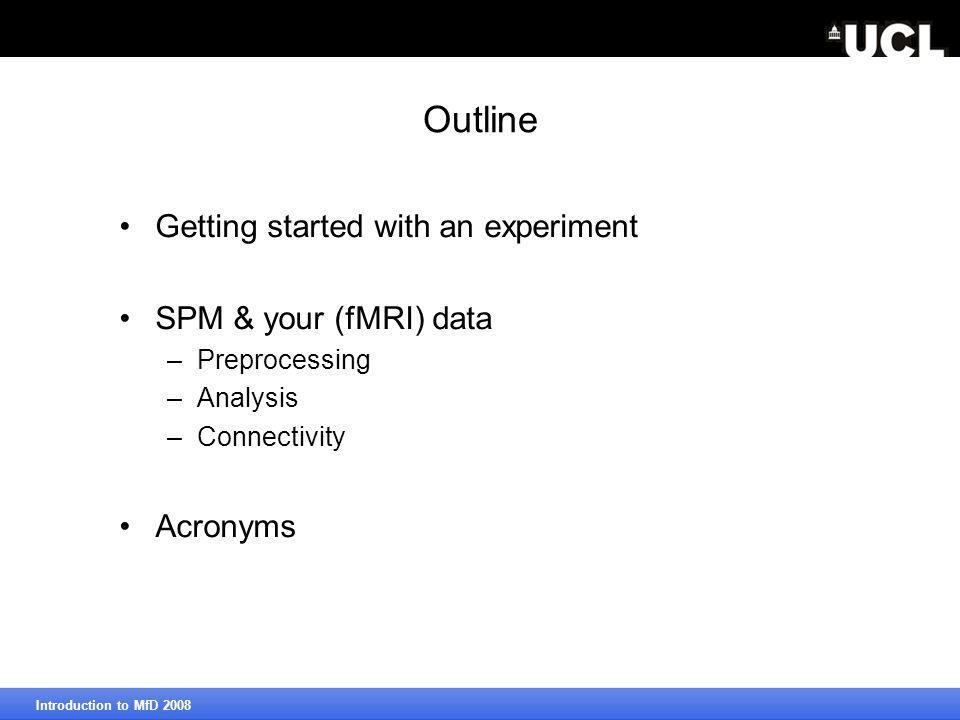 Outline Getting started with an experiment SPM & your (fMRI) data –Preprocessing –Analysis –Connectivity Acronyms Introduction to MfD 2008