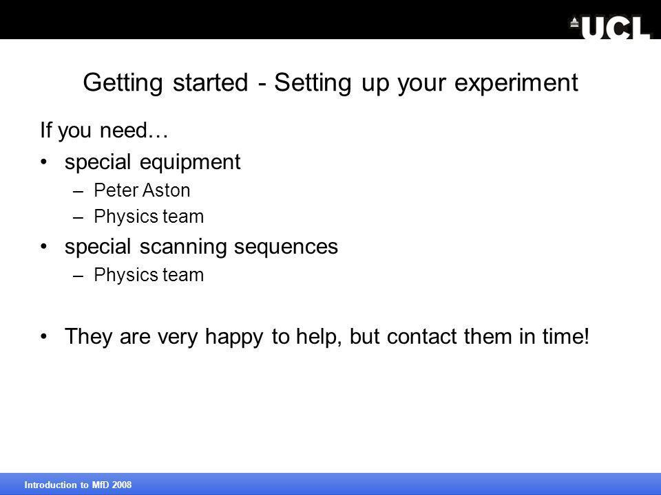 Getting started - Setting up your experiment If you need… special equipment –Peter Aston –Physics team special scanning sequences –Physics team They are very happy to help, but contact them in time.