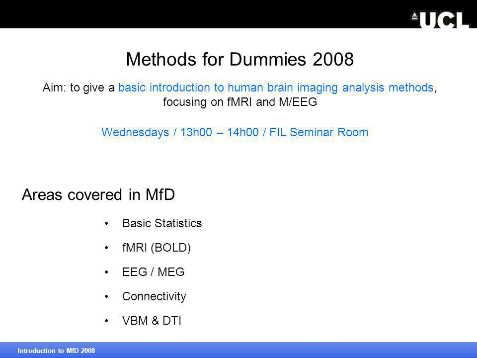 Methods for Dummies 2008 Basic Statistics fMRI (BOLD) EEG / MEG Connectivity VBM & DTI Introduction to MfD 2008 Areas covered in MfD Wednesdays / 13h00 – 14h00 / FIL Seminar Room Aim: to give a basic introduction to human brain imaging analysis methods, focusing on fMRI and M/EEG