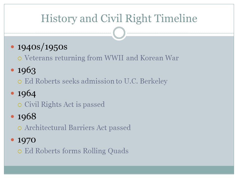 History and Civil Right Timeline 1971  Ed Roberts and his associates established the Center for Independent Living (CIL) in Berkeley, CA 1973  Rehabilitation Act passes 1976  The Federal Communication Commission authorizes reserving Line 21 on television sets for closed captions 1977  Section 504 Sit-in and eventually the Signing of Section 504