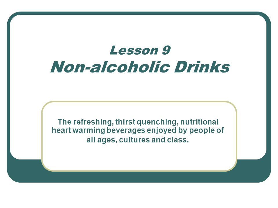Lesson 9 Non-alcoholic Drinks The refreshing, thirst quenching, nutritional heart warming beverages enjoyed by people of all ages, cultures and class.