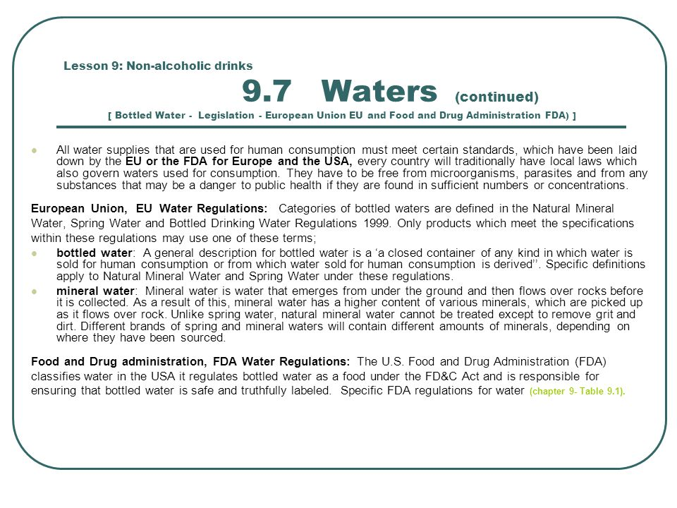 Lesson 9: Non-alcoholic drinks 9.7 Waters (continued) [ Bottled Water - Legislation - European Union EU and Food and Drug Administration FDA) ] All water supplies that are used for human consumption must meet certain standards, which have been laid down by the EU or the FDA for Europe and the USA, every country will traditionally have local laws which also govern waters used for consumption.