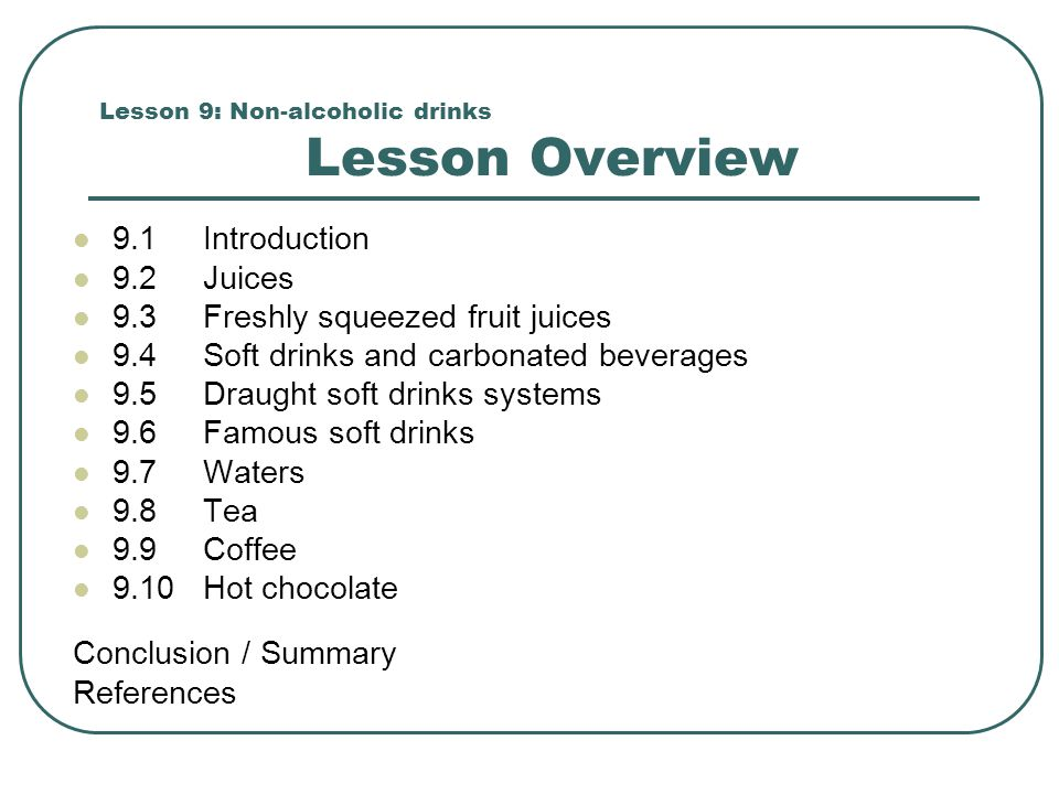 Lesson 9: Non-alcoholic drinks Lesson Overview 9.1 Introduction 9.2 Juices 9.3 Freshly squeezed fruit juices 9.4 Soft drinks and carbonated beverages 9.5 Draught soft drinks systems 9.6 Famous soft drinks 9.7 Waters 9.8 Tea 9.9 Coffee 9.10 Hot chocolate Conclusion / Summary References