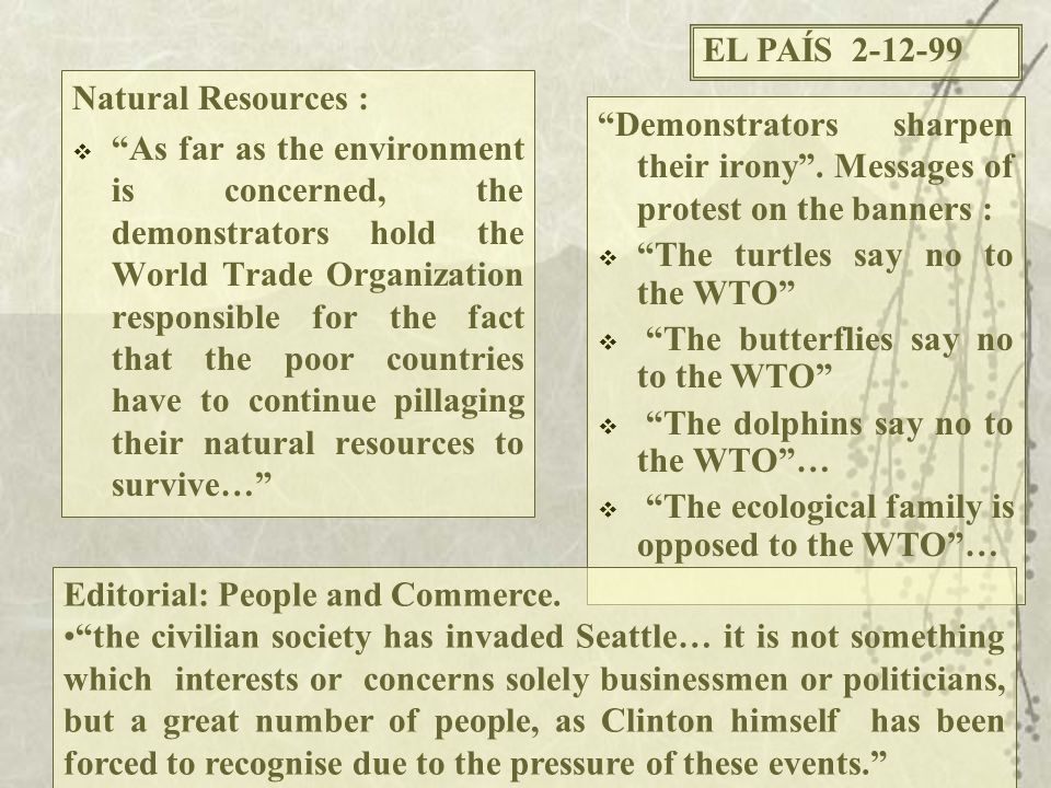 Natural Resources :  As far as the environment is concerned, the demonstrators hold the World Trade Organization responsible for the fact that the poor countries have to continue pillaging their natural resources to survive… Demonstrators sharpen their irony .