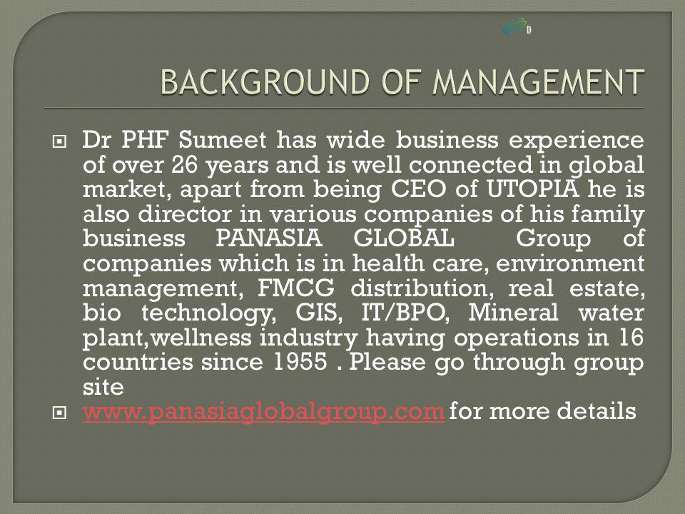  Dr PHF Sumeet has wide business experience of over 26 years and is well connected in global market, apart from being CEO of UTOPIA he is also director in various companies of his family business PANASIA GLOBAL Group of companies which is in health care, environment management, FMCG distribution, real estate, bio technology, GIS, IT/BPO, Mineral water plant,wellness industry having operations in 16 countries since 1955.