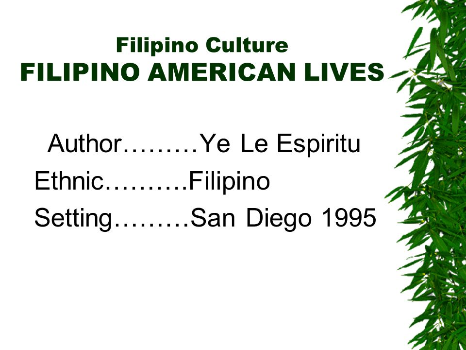 Filipino Culture FILIPINO AMERICAN LIVES Author………Ye Le Espiritu Ethnic……….Filipino Setting………San Diego 1995