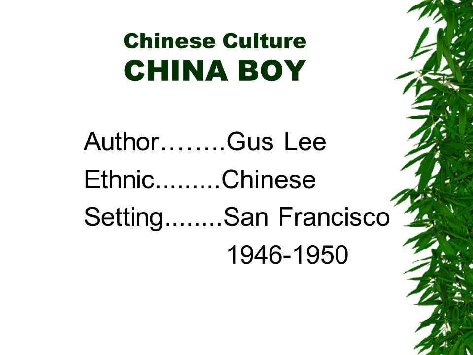 Chinese Culture CHINA BOY Author……..Gus Lee Ethnic.........Chinese Setting........San Francisco 1946-1950