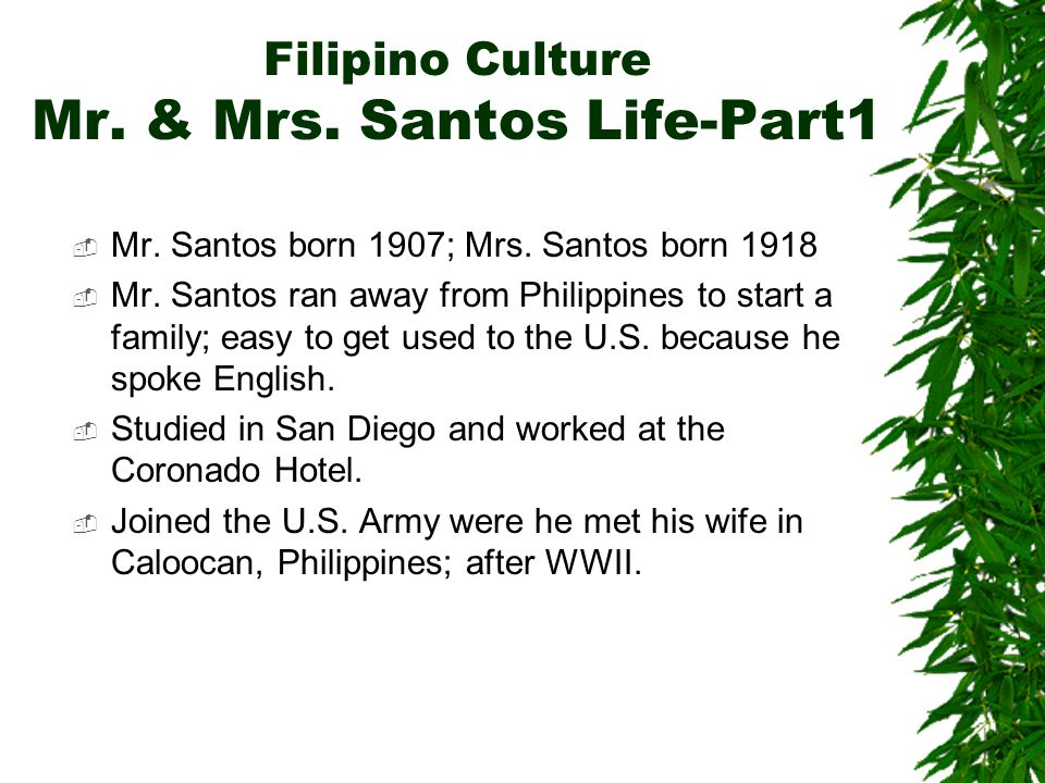 Filipino Culture Mr. & Mrs. Santos Life-Part1  Mr. Santos born 1907; Mrs. Santos born 1918  Mr. Santos ran away from Philippines to start a family;