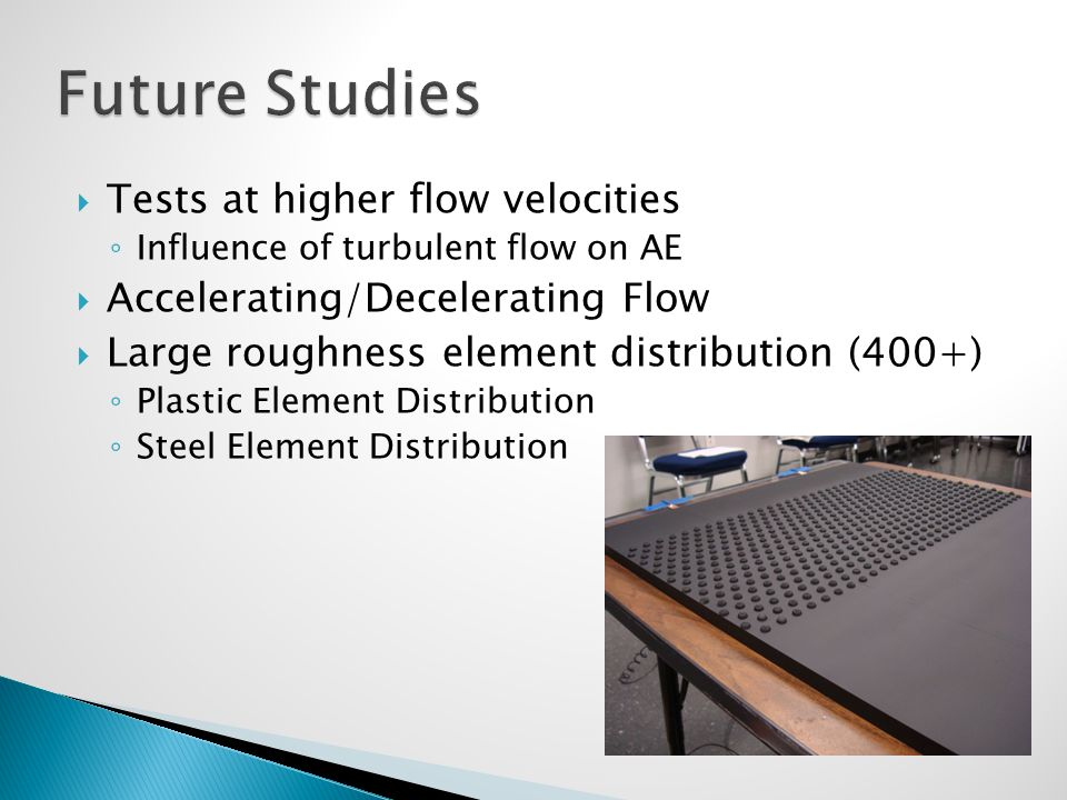  Tests at higher flow velocities ◦ Influence of turbulent flow on AE  Accelerating/Decelerating Flow  Large roughness element distribution (400+) ◦ Plastic Element Distribution ◦ Steel Element Distribution