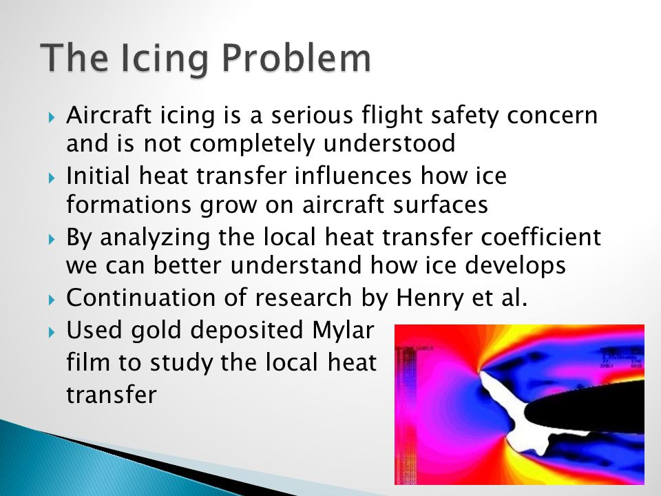  Aircraft icing is a serious flight safety concern and is not completely understood  Initial heat transfer influences how ice formations grow on aircraft surfaces  By analyzing the local heat transfer coefficient we can better understand how ice develops  Continuation of research by Henry et al.