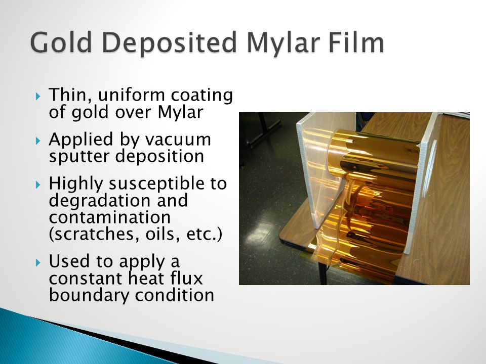  Thin, uniform coating of gold over Mylar  Applied by vacuum sputter deposition  Highly susceptible to degradation and contamination (scratches, oils, etc.)  Used to apply a constant heat flux boundary condition