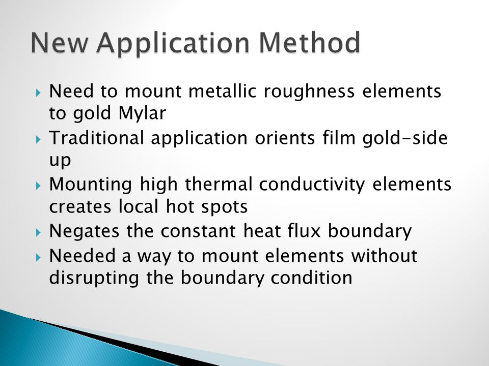  Need to mount metallic roughness elements to gold Mylar  Traditional application orients film gold-side up  Mounting high thermal conductivity elements creates local hot spots  Negates the constant heat flux boundary  Needed a way to mount elements without disrupting the boundary condition