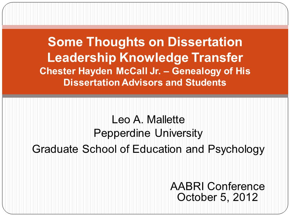 Leo A. Mallette Pepperdine University Graduate School of Education and Psychology Some Thoughts on Dissertation Leadership Knowledge Transfer Chester