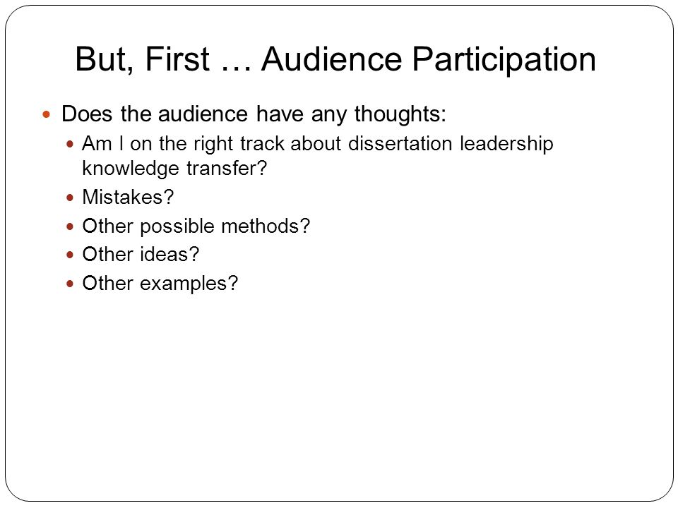 But, First … Audience Participation 11 Does the audience have any thoughts: Am I on the right track about dissertation leadership knowledge transfer.