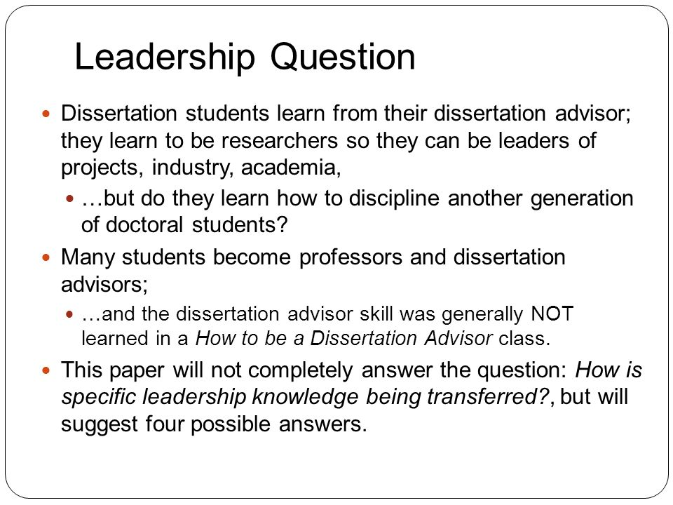 Leadership Question 3 Dissertation students learn from their dissertation advisor; they learn to be researchers so they can be leaders of projects, in