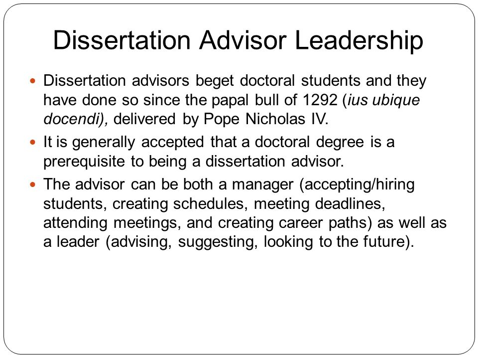 Dissertation Advisor Leadership 5 Dissertation advisors beget doctoral students and they have done so since the papal bull of 1292 (ius ubique docendi), delivered by Pope Nicholas IV.