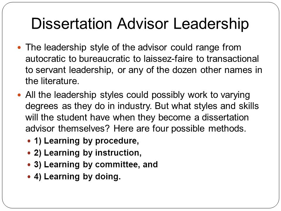 Dissertation Advisor Leadership 6 The leadership style of the advisor could range from autocratic to bureaucratic to laissez-faire to transactional to servant leadership, or any of the dozen other names in the literature.