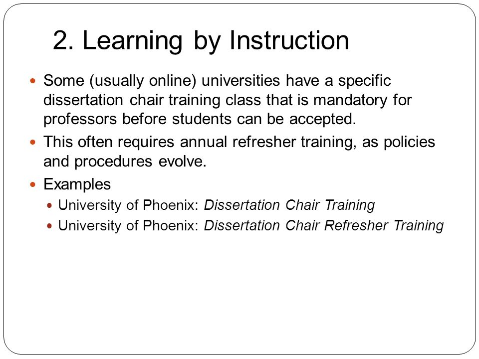 2. Learning by Instruction 8 Some (usually online) universities have a specific dissertation chair training class that is mandatory for professors bef