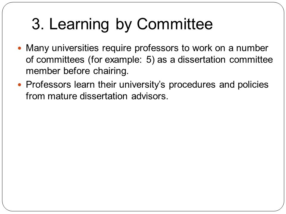 3. Learning by Committee 9 Many universities require professors to work on a number of committees (for example: 5) as a dissertation committee member
