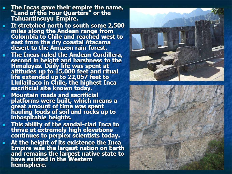 The Incas gave their empire the name, Land of the Four Quarters or the Tahuantinsuyu Empire.