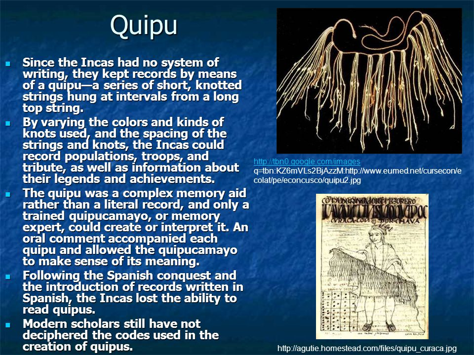Quipu Since the Incas had no system of writing, they kept records by means of a quipu—a series of short, knotted strings hung at intervals from a long top string.