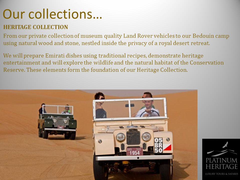 Our collections… HERITAGE COLLECTION From our private collection of museum quality Land Rover vehicles to our Bedouin camp using natural wood and stone, nestled inside the privacy of a royal desert retreat.