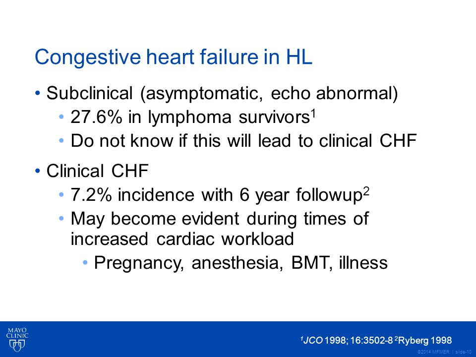 ©2014 MFMER | slide-10 Congestive heart failure in HL Subclinical (asymptomatic, echo abnormal) 27.6% in lymphoma survivors 1 Do not know if this will lead to clinical CHF Clinical CHF 7.2% incidence with 6 year followup 2 May become evident during times of increased cardiac workload Pregnancy, anesthesia, BMT, illness 1 JCO 1998; 16:3502-8 2 Ryberg 1998