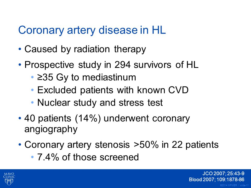 ©2014 MFMER | slide-11 Coronary artery disease in HL Caused by radiation therapy Prospective study in 294 survivors of HL ≥35 Gy to mediastinum Excluded patients with known CVD Nuclear study and stress test 40 patients (14%) underwent coronary angiography Coronary artery stenosis >50% in 22 patients 7.4% of those screened JCO 2007; 25:43-9 Blood 2007; 109:1878-86