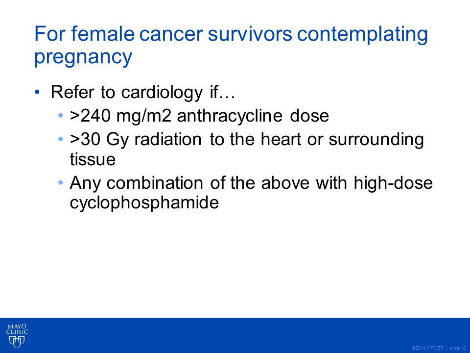 ©2014 MFMER | slide-18 For female cancer survivors contemplating pregnancy Refer to cardiology if… >240 mg/m2 anthracycline dose >30 Gy radiation to the heart or surrounding tissue Any combination of the above with high-dose cyclophosphamide