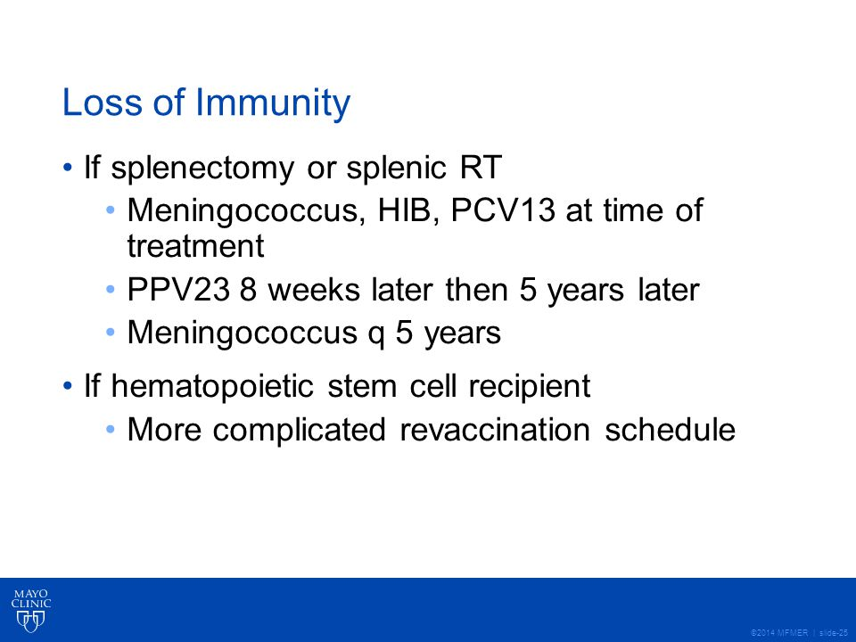 ©2014 MFMER | slide-25 Loss of Immunity If splenectomy or splenic RT Meningococcus, HIB, PCV13 at time of treatment PPV23 8 weeks later then 5 years later Meningococcus q 5 years If hematopoietic stem cell recipient More complicated revaccination schedule